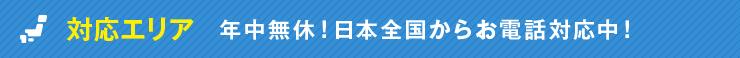対応エリア 年中無休!日本全国からお電話対応中!